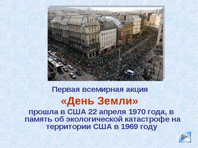 * Первая всемирная акция «День Земли» прошла в США 22 апреля 1970 года, в пам...