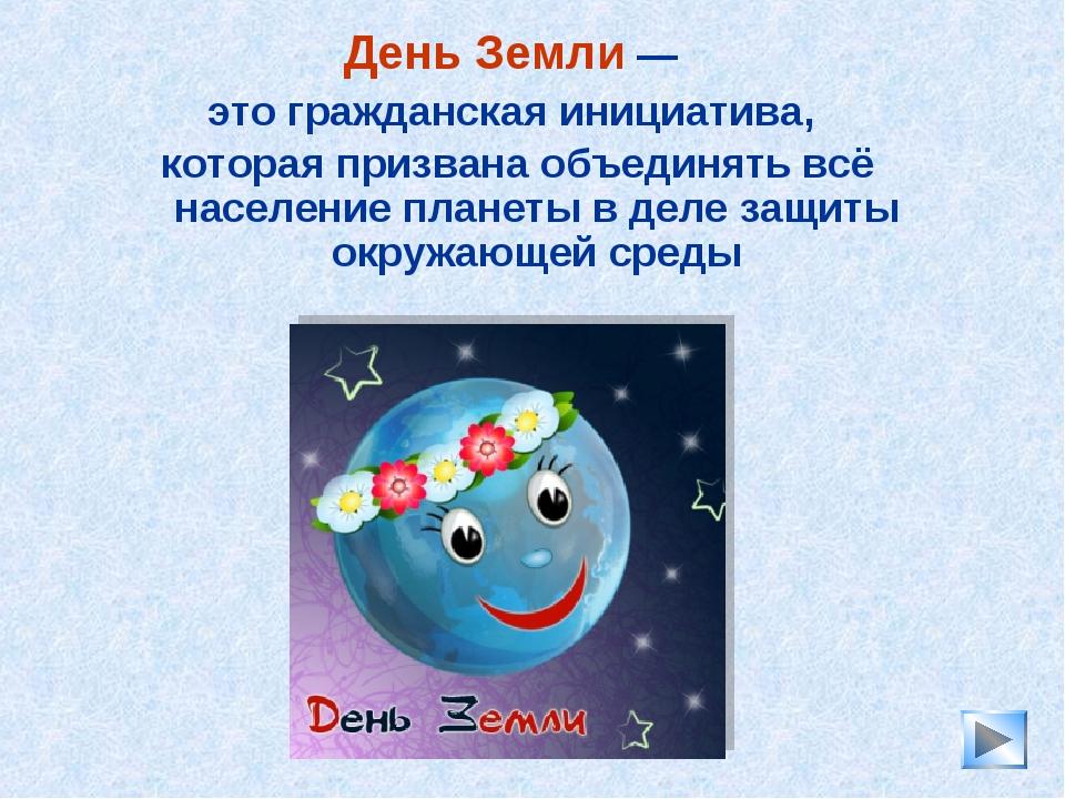 * День Земли — это гражданская инициатива, которая призвана объединять всё на...