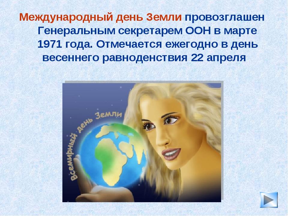 * Международный день Земли провозглашен Генеральным секретарем ООН в марте 19...