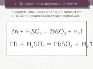 1. Природа реагирующих веществ. Pb + H2SO4 = PbSO4 + H2↑ Скорость химической