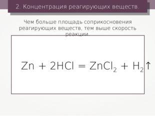 2. Концентрация реагирующих веществ. Zn + 2HCl = ZnCl2 + H2↑ Чем больше площа