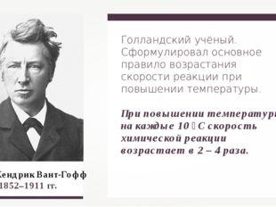 Якоб Хендрик Вант-Гофф 1852–1911 гг. Голландский учёный. Сформулировал основн