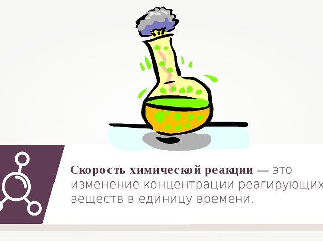 Скорость химической реакции — это изменение концентрации реагирующих веществ...
