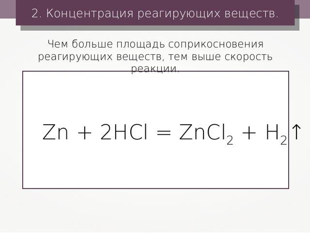 2. Концентрация реагирующих веществ. Zn + 2HCl = ZnCl2 + H2↑ Чем больше площа...