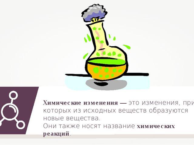 Химические изменения — это изменения, при которых из исходных веществ образую...