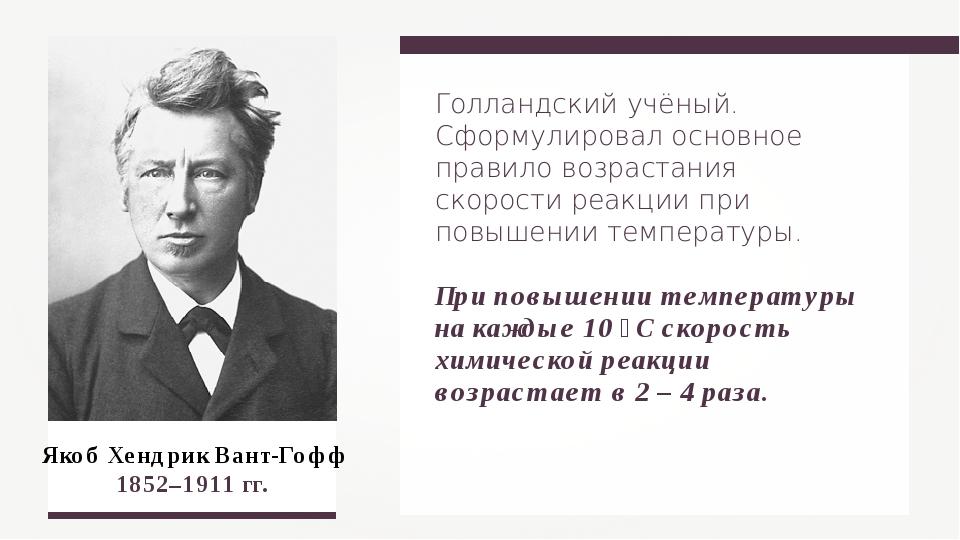 Якоб Хендрик Вант-Гофф 1852–1911 гг. Голландский учёный. Сформулировал основн...