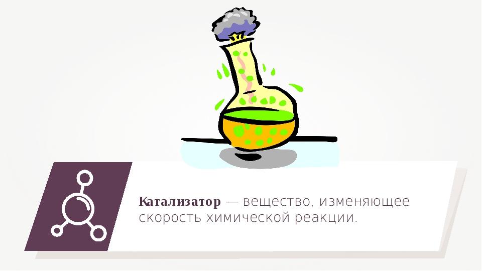 Катализатор — вещество, изменяющее скорость химической реакции.