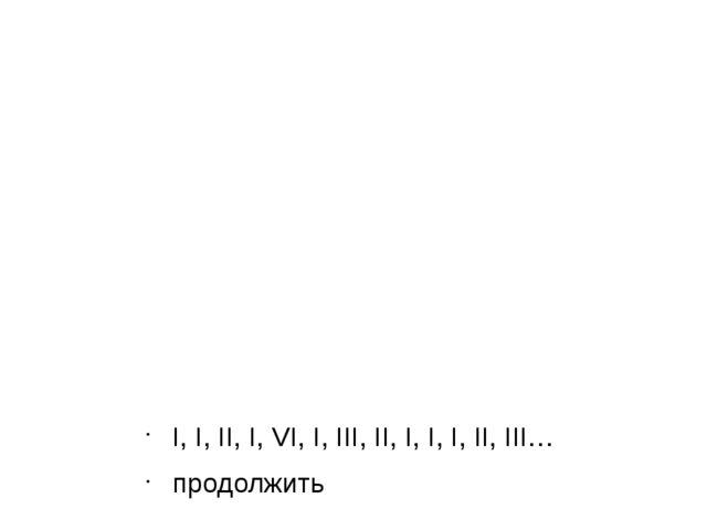 I, I, II, I, VI, I, III, II, I, I, I, II, III… продолжить