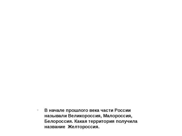 В начале прошлого века части России называли Великороссия, Малороссия, Белор...