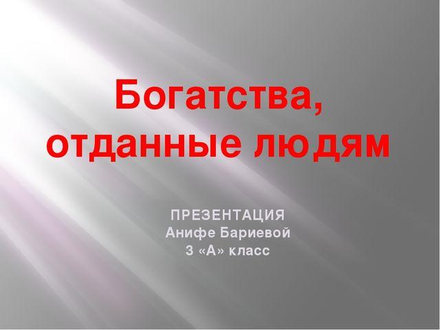 Богатства, отданные людям ПРЕЗЕНТАЦИЯ Анифе Бариевой 3 «А» класс