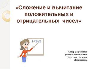 «Сложение и вычитание положительных и отрицательных чисел» Автор разработки у