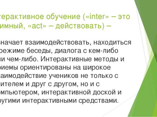 Интерактивное обучение («inter» – это взаимный, «act» – действовать) – означа...