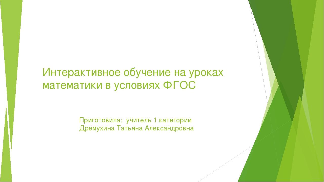 Интерактивное обучение на уроках математики в условиях ФГОС Приготовила: учит...
