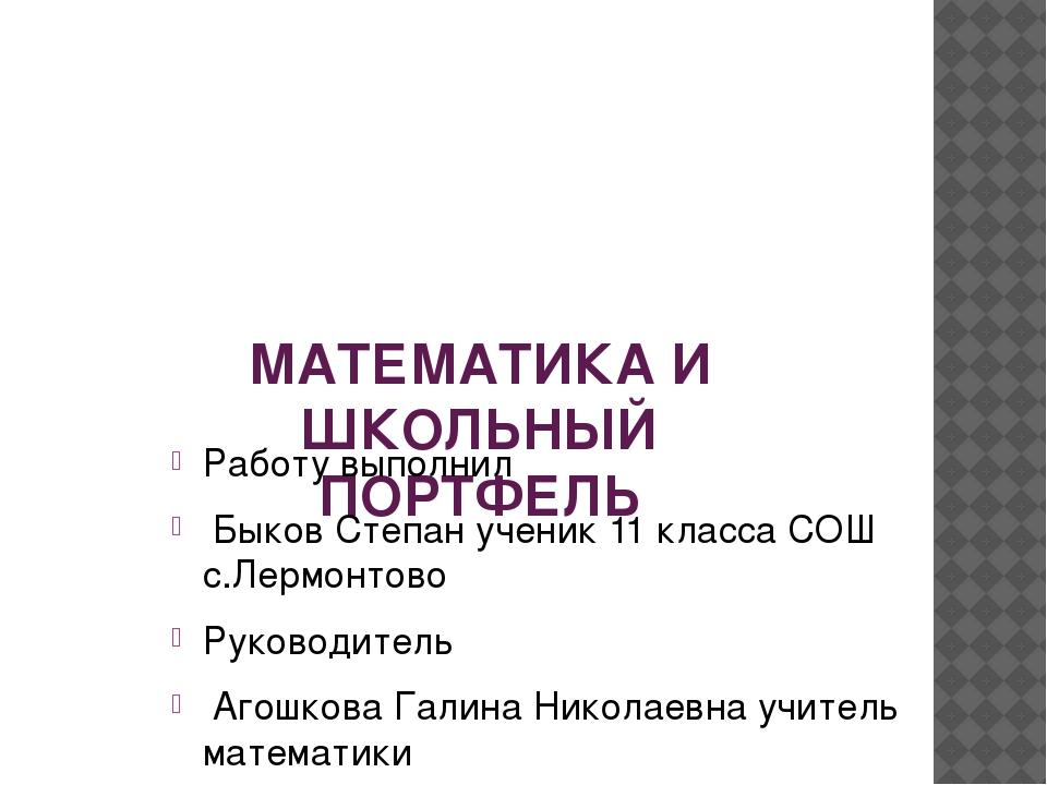 МАТЕМАТИКА И ШКОЛЬНЫЙ ПОРТФЕЛЬ Работу выполнил Быков Степан ученик 11 класса...