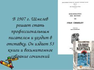 В 1907 г. Шмелев решает стать профессиональным писателем и уходит в отставку.