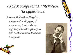 «Как я встречался с Чеховым. За карасями». Антон Павлович Чехов – известнейши
