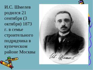 И.С. Шмелев родился 21 сентября (3 октября) 1873 г. в семье строительного по
