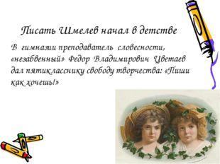 Писать Шмелев начал в детстве В гимназии преподаватель словесности, «незабвен
