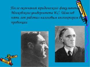 После окончания юридического факультета Московского университета И.С. Шмелев
