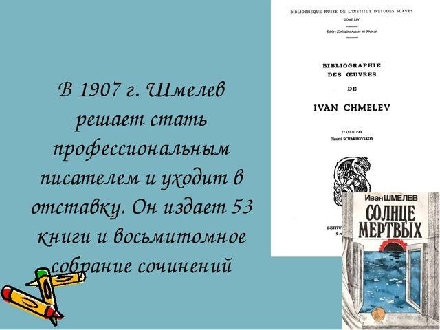 В 1907 г. Шмелев решает стать профессиональным писателем и уходит в отставку....