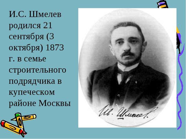 И.С. Шмелев родился 21 сентября (3 октября) 1873 г. в семье строительного по...