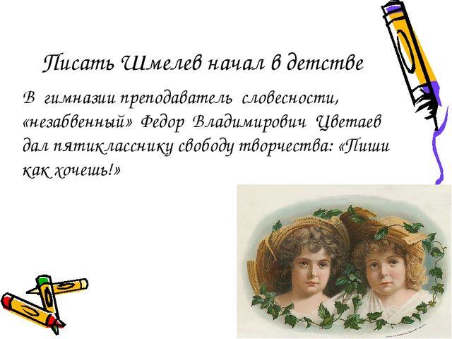 Писать Шмелев начал в детстве В гимназии преподаватель словесности, «незабвен...