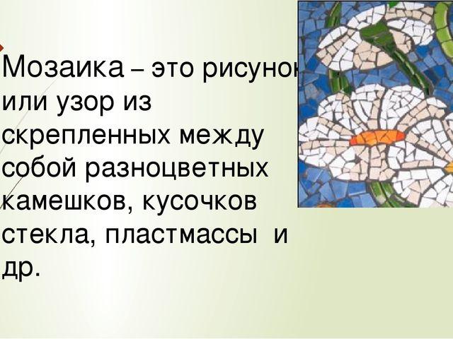 Мозаика – это рисунок или узор из скрепленных между собой разноцветных камешк...