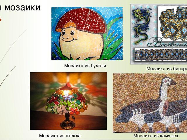 Мозаика из камушек Мозаика из бисера Мозаика из бумаги Мозаика из стекла Виды...