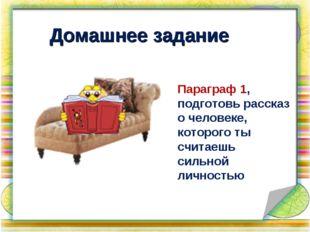 Домашнее задание Параграф 1, подготовь рассказ о человеке, которого ты считае