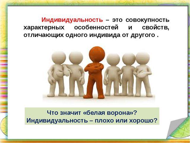 Индивидуальность – это совокупность характерных особенностей и свойств, отли...