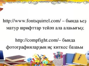 http://www.fontsquirrel.com/ – бында һеҙ матур шрифттар тейәп ала алаһығыҙ;