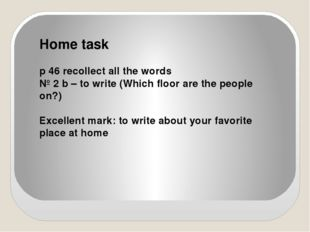 Home task p 46 recollect all the words № 2 b – to write (Which floor are the