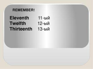 Eleventh 11-ый Twelfth 12-ый Thirteenth 13-ый REMEMBER!