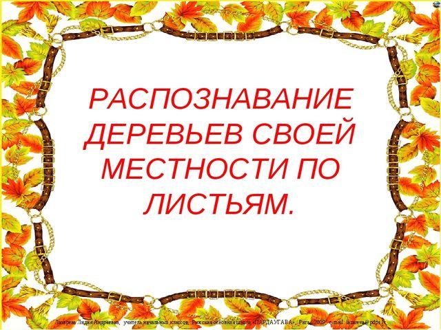 РАСПОЗНАВАНИЕ ДЕРЕВЬЕВ СВОЕЙ МЕСТНОСТИ ПО ЛИСТЬЯМ. Лазарева Лидия Андреевна,...