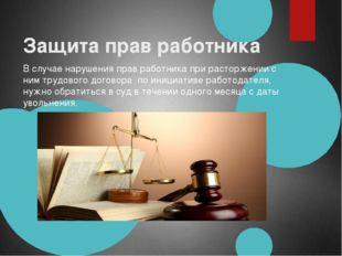 Защита прав работника В случае нарушения прав работника при расторжении с ни