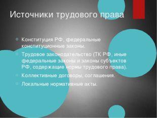 Источники трудового права Конституция РФ, федеральные конституционные законы.