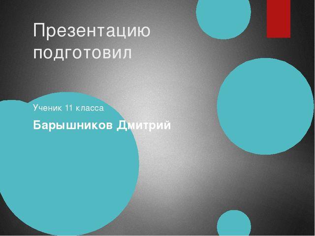 Презентацию подготовил Ученик 11 класса Барышников Дмитрий