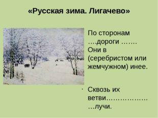 «Русская зима. Лигачево» По сторонам ….дороги ……. Они в (серебристом или жемч