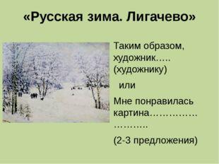 «Русская зима. Лигачево» Таким образом, художник…..(художнику) или Мне понрав