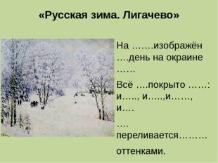 «Русская зима. Лигачево» На …….изображён ….день на окраине …… Всё ….покрыто …