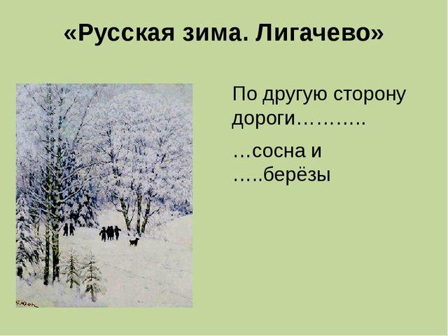 «Русская зима. Лигачево» По другую сторону дороги……….. …сосна и …..берёзы