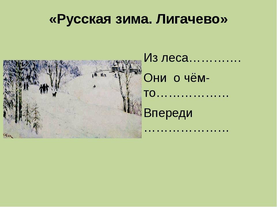 «Русская зима. Лигачево» Из леса…………. Они о чём-то……………… Впереди …………………