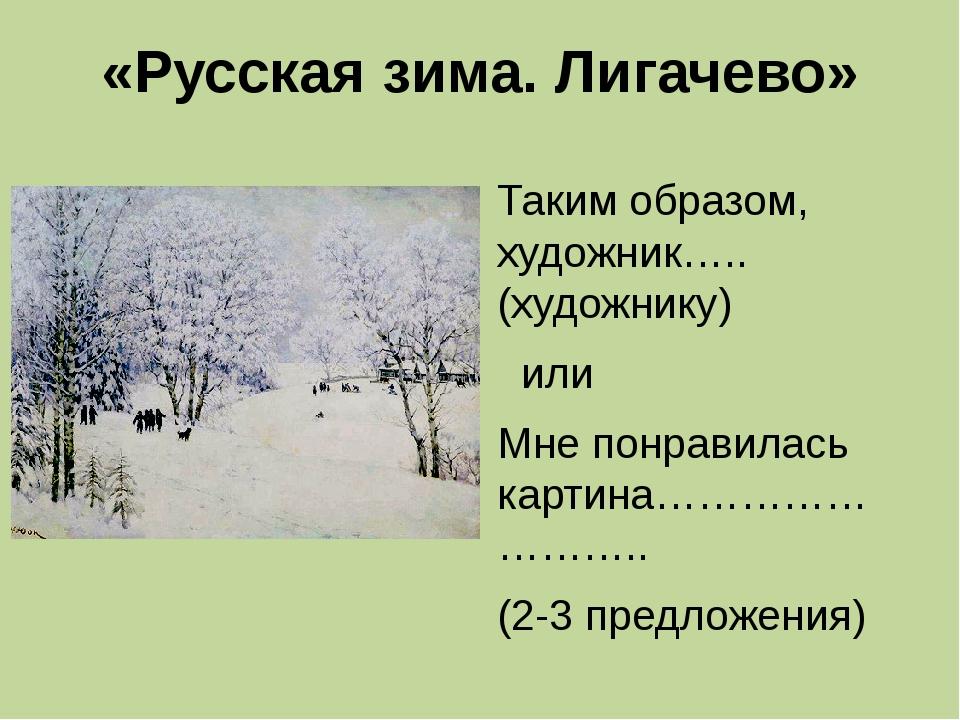 «Русская зима. Лигачево» Таким образом, художник…..(художнику) или Мне понрав...