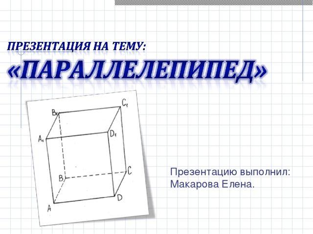 Презентацию выполнил: Макарова Елена.