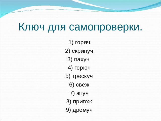 Ключ для самопроверки. 1) горяч 2) скрипуч 3) пахуч 4) горюч 5) трескуч 6) св...