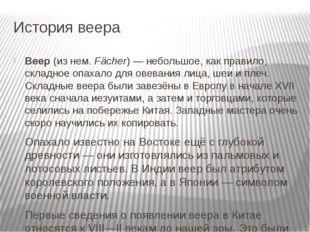 История веера Веер (из нем. Fächer)— небольшое, как правило, складное опахал
