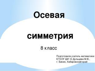 Осевая симметрия 8 класс Подготовила учитель математики КГКОУ ШИ 10 Дульцева