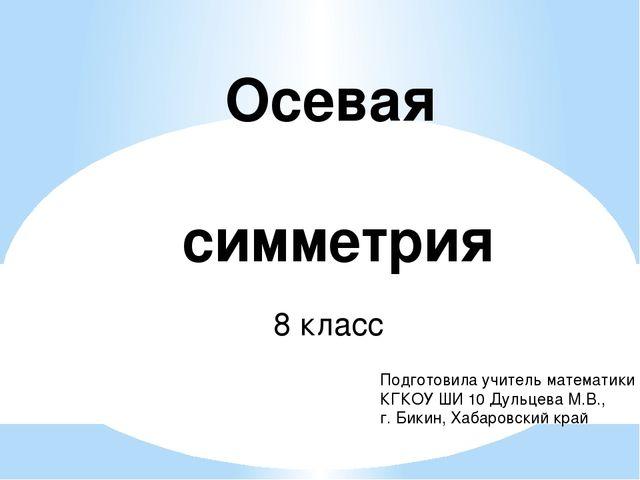 Осевая симметрия 8 класс Подготовила учитель математики КГКОУ ШИ 10 Дульцева...