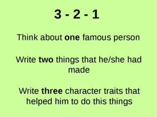 3 - 2 - 1 Think about one famous person Write two things that he/she had made