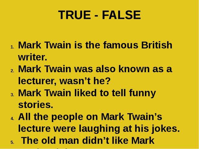 TRUE - FALSE Mark Twain is the famous British writer. Mark Twain was also kno...